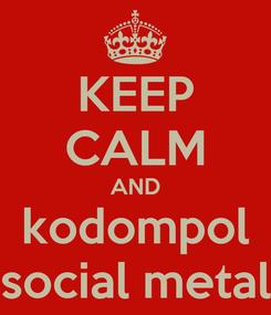 Poster: KEEP CALM AND kodompol social metal