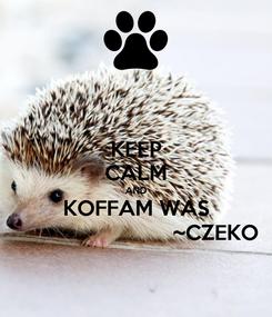Poster: KEEP CALM AND KOFFAM WAS                             ~CZEKO