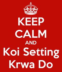 Poster: KEEP CALM AND Koi Setting Krwa Do
