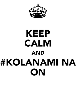 Poster: KEEP CALM AND #KOLANAMI NA ON