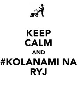 Poster: KEEP CALM AND #KOLANAMI NA RYJ
