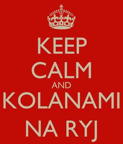 Poster: KEEP CALM AND KOLANAMI NA RYJ