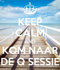 Poster: KEEP CALM AND KOM NAAR DE Q SESSIE