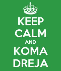 Poster: KEEP CALM AND KOMA DREJA