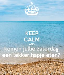 Poster: KEEP CALM AND komen jullie zaterdag een lekker hapje eten?