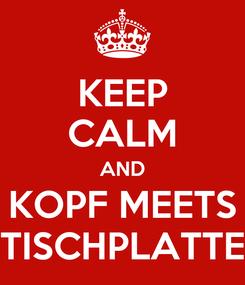 Poster: KEEP CALM AND KOPF MEETS TISCHPLATTE