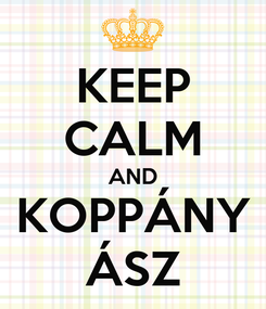 Poster: KEEP CALM AND KOPPÁNY ÁSZ