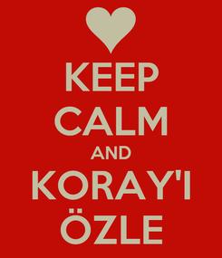 Poster: KEEP CALM AND KORAY'I ÖZLE
