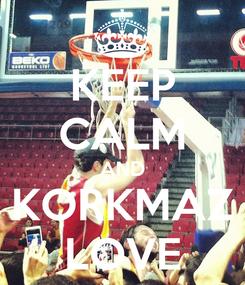 Poster: KEEP CALM AND KORKMAZ LOVE