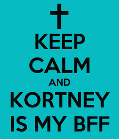 Poster: KEEP CALM AND KORTNEY IS MY BFF