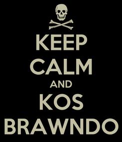 Poster: KEEP CALM AND KOS BRAWNDO