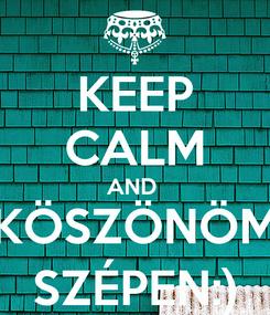 Poster: KEEP CALM AND  KÖSZÖNÖM SZÉPEN:)