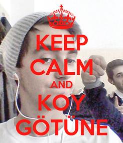Poster: KEEP CALM AND KOY GÖTÜNE