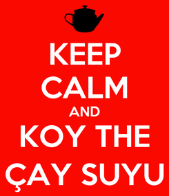 Poster: KEEP CALM AND KOY THE ÇAY SUYU