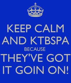 Poster: KEEP CALM AND KTBSPA BECAUSE  THEY'VE GOT IT GOIN ON!