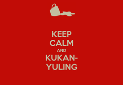 Poster: KEEP CALM AND KUKAN- YULING