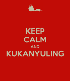Poster: KEEP CALM AND KUKANYULING