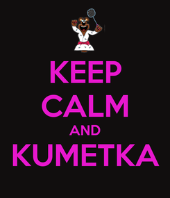 Poster: KEEP CALM AND KUMETKA