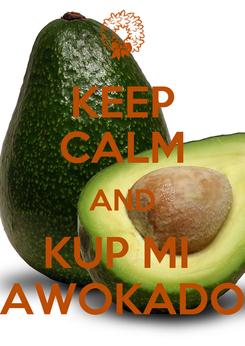 Poster: KEEP CALM AND KUP MI  AWOKADO