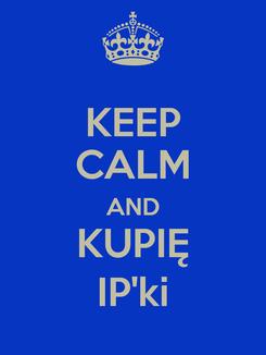 Poster: KEEP CALM AND KUPIĘ IP'ki