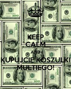 Poster: KEEP CALM AND KUPUJCIE KOSZULKI MULTIEGO!