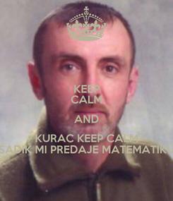 Poster: KEEP CALM AND KURAC KEEP CALM SADIK MI PREDAJE MATEMATIKU