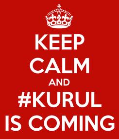 Poster: KEEP CALM AND #KURUL IS COMING