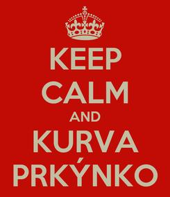 Poster: KEEP CALM AND KURVA PRKÝNKO