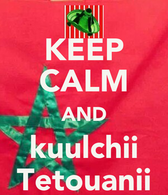 Poster: KEEP CALM AND kuulchii Tetouanii