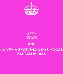 Poster: KEEP CALM AND LÁ VEM A EXCELÊNCIA DAS MOÇAS FALTAM 16 DIAS