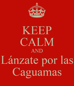 Poster: KEEP CALM AND Lánzate por las Caguamas