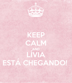 Poster: KEEP CALM AND LÍVIA ESTÁ CHEGANDO!