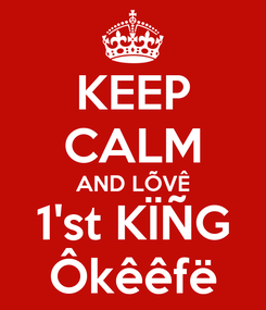 Poster: KEEP CALM AND LÕVÊ 1'st KÏÑG Ôkêêfë