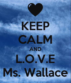 Poster: KEEP CALM AND L.O.V.E Ms. Wallace