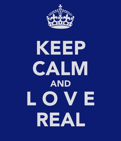 Poster: KEEP CALM AND L O V E REAL