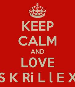 Poster: KEEP CALM AND L0VE S K Ri L l E X