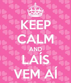 Poster: KEEP CALM AND LAÍS VEM AÍ