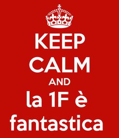 Poster: KEEP CALM AND la 1F è  fantastica