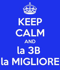 Poster: KEEP CALM AND la 3B  la MIGLIORE