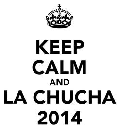 Poster: KEEP CALM AND LA CHUCHA 2014