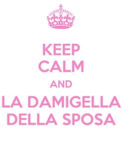 Poster: KEEP CALM AND LA DAMIGELLA DELLA SPOSA