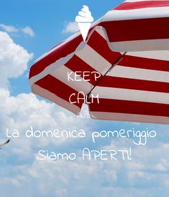 Poster: KEEP CALM AND La domenica pomeriggio  Siamo APERTI!