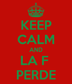 Poster: KEEP CALM AND LA F  PERDE