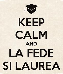 Poster: KEEP CALM AND LA FEDE SI LAUREA
