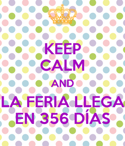 Poster: KEEP CALM AND LA FERIA LLEGA EN 356 DÍAS
