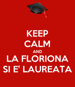 Poster: KEEP CALM AND LA FLORIONA SI E' LAUREATA