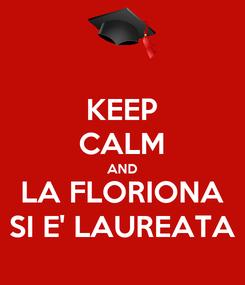 Poster: KEEP CALM AND LA FLORIONA SI E' LAUREATA
