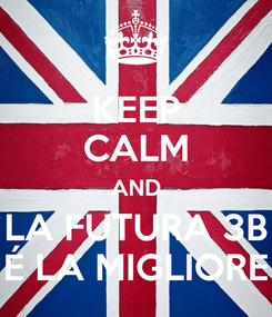 Poster: KEEP CALM AND LA FUTURA 3B É LA MIGLIORE