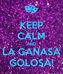 Poster: KEEP CALM AND LA GANASA GOLOSA!