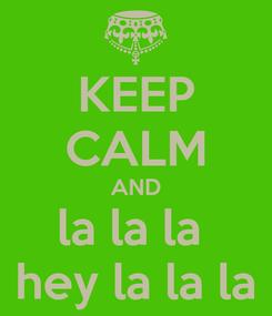 Poster: KEEP CALM AND la la la  hey la la la